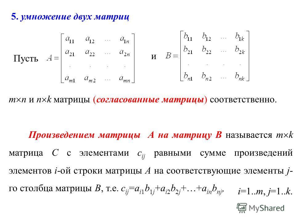 Пусть и m n и n k матрицы (согласованные матрицы) соответственно. Произведением матрицы А на матрицу В называется m k матрица С с элементами с ij равными сумме произведений элементов i-ой строки матрицы А на соответствующие элементы j- го столбца мат