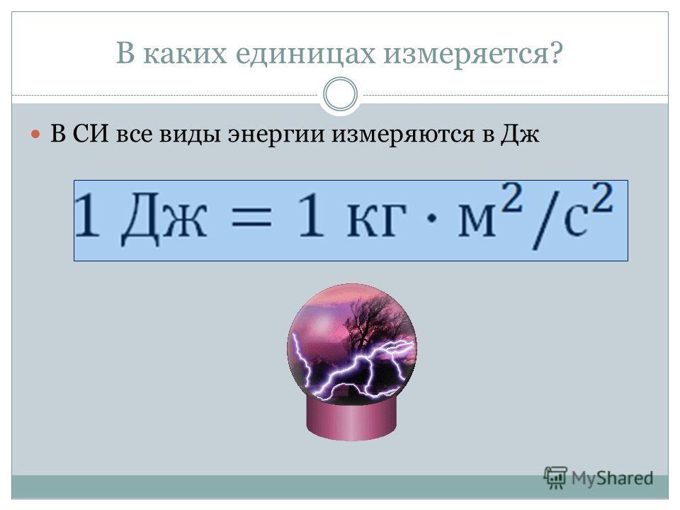 В каких единицах измеряется? В СИ все виды энергии измеряются в Дж
