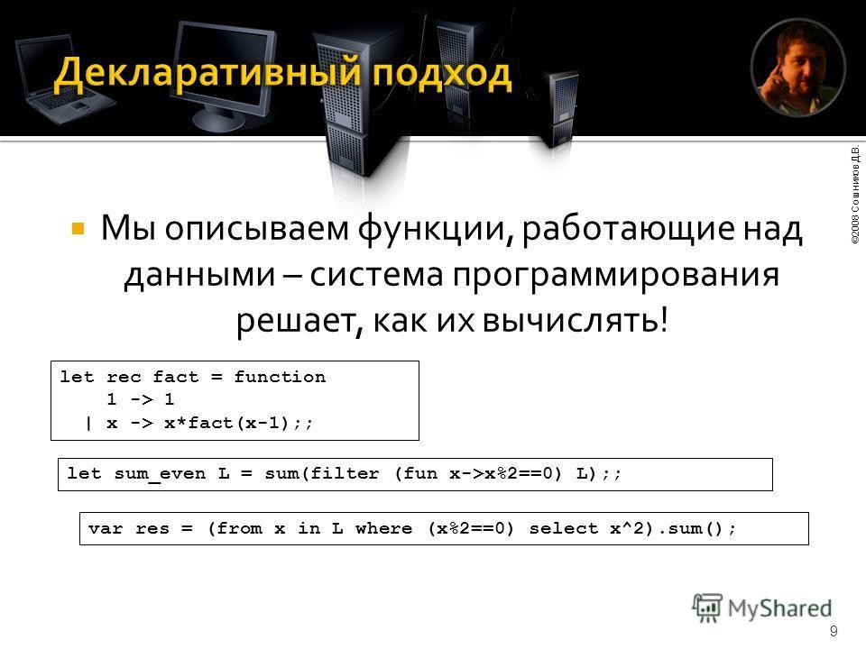 ©2008 Сошников Д.В. 9 Мы описываем функции, работающие над данными – система программирования решает, как их вычислять! let rec fact = function 1 -> 1 | x -> x*fact(x-1);; var res = (from x in L where (x%2==0) select x^2).sum(); let sum_even L = sum(