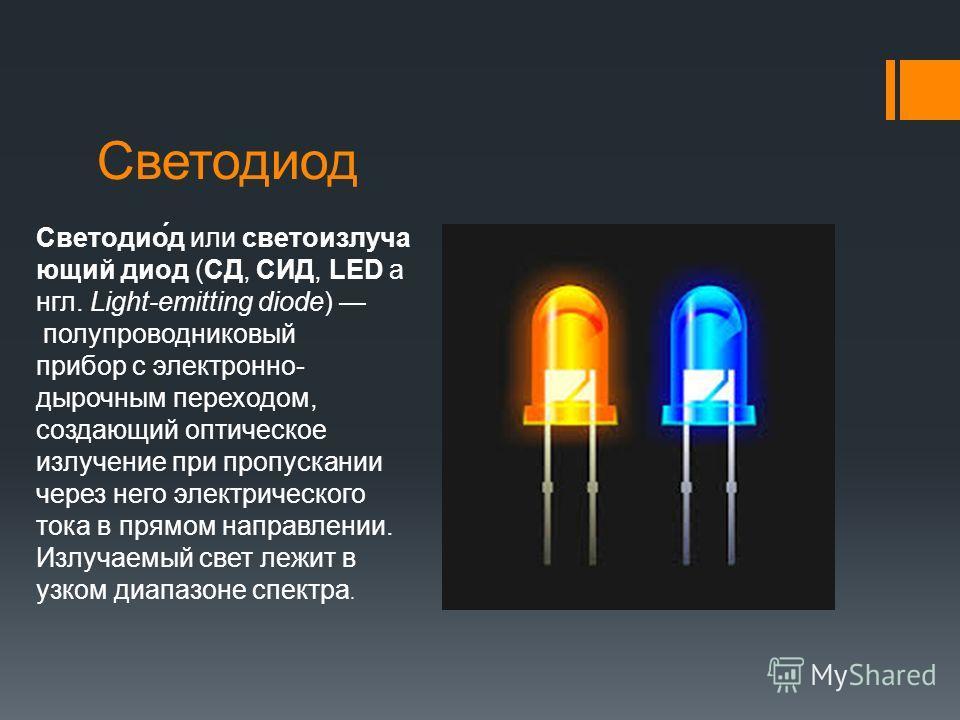 Светодиод Светодио́д или светоизлучающий диод (СД, СИД, LED англ. Light-emitting diode) полупроводниковый прибор с электронно- дырочным переходом, создающий оптическое излучение при пропускании через него электрического тока в прямом направлении. Изл