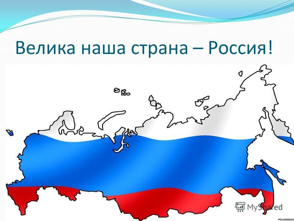 Велика наша страна – Россия!