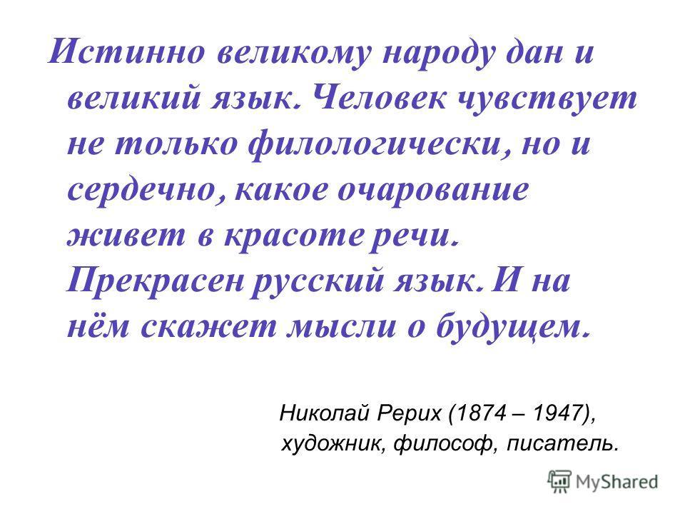 Истинно великому народу дан и великий язык. Человек чувствует не только филологически, но и сердечно, какое очарование живет в красоте речи. Прекрасен русский язык. И на нём скажет мысли о будущем. Николай Рерих (1874 – 1947), художник, философ, писа
