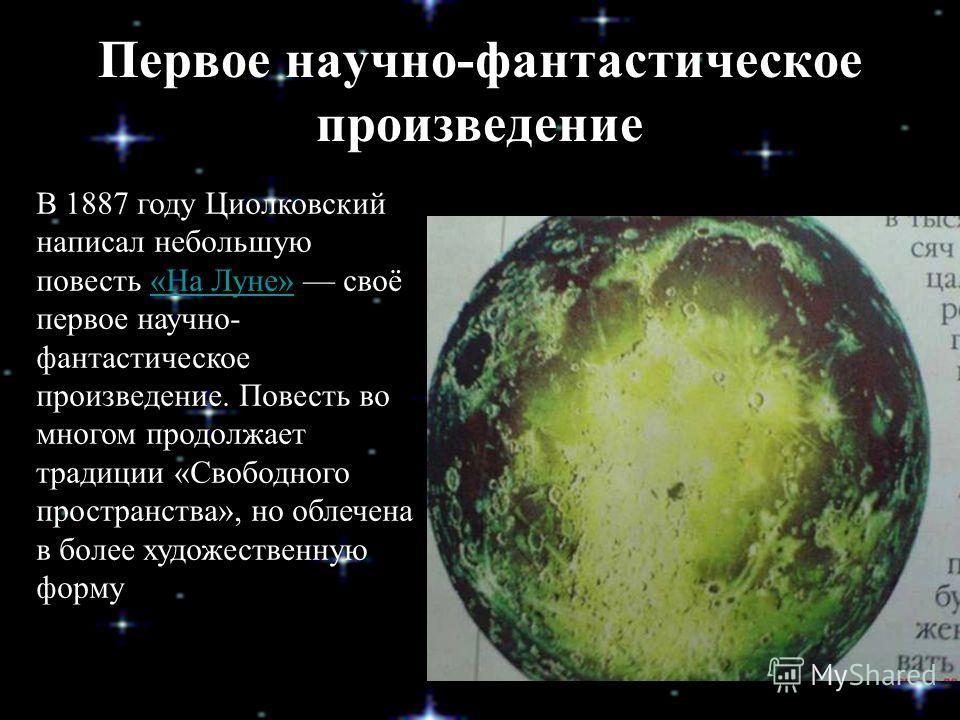 Первое научно-фантастическое произведение В 1887 году Циолковский написал небольшую повесть «На Луне» своё первое научно- фантастическое произведение. Повесть во многом продолжает традиции «Свободного пространства», но облечена в более художественную