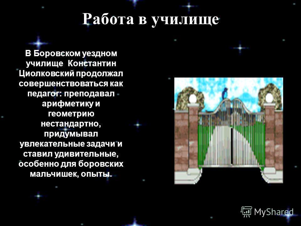 Работа в училище В Боровском уездном училище Константин Циолковский продолжал совершенствоваться как педагог: преподавал арифметику и геометрию нестандартно, придумывал увлекательные задачи и ставил удивительные, особенно для боровских мальчишек, опы