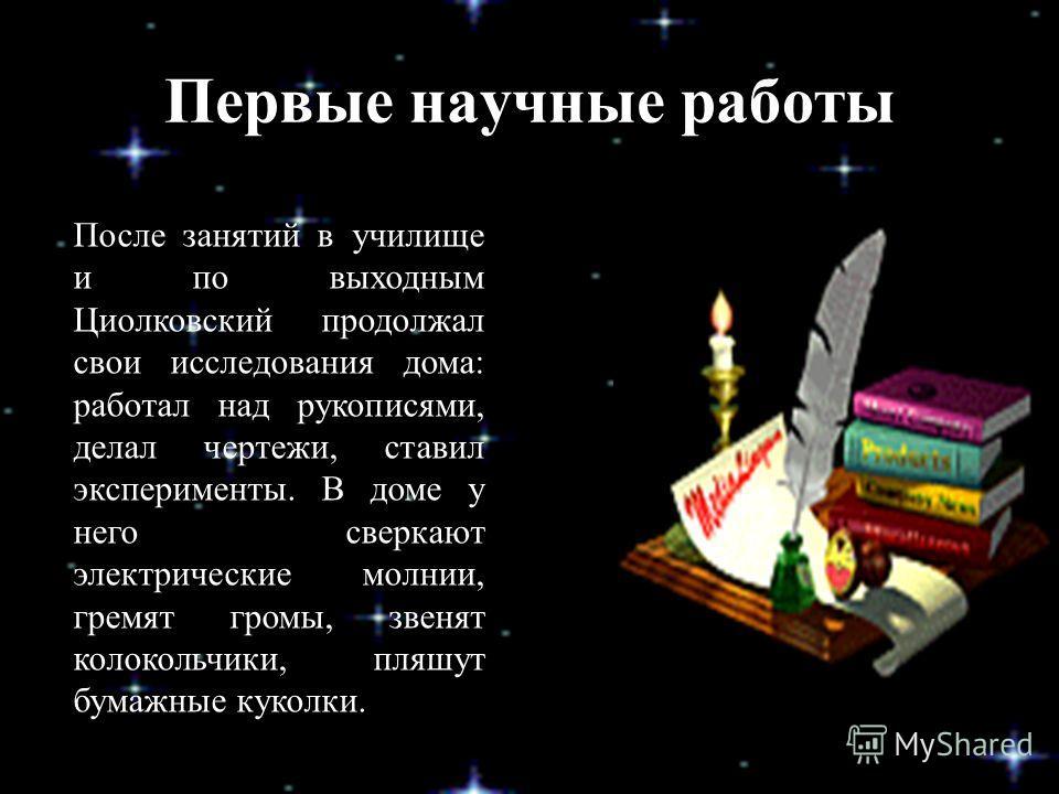 Первые научные работы После занятий в училище и по выходным Циолковский продолжал свои исследования дома: работал над рукописями, делал чертежи, ставил эксперименты. В доме у него сверкают электрические молнии, гремят громы, звенят колокольчики, пляш
