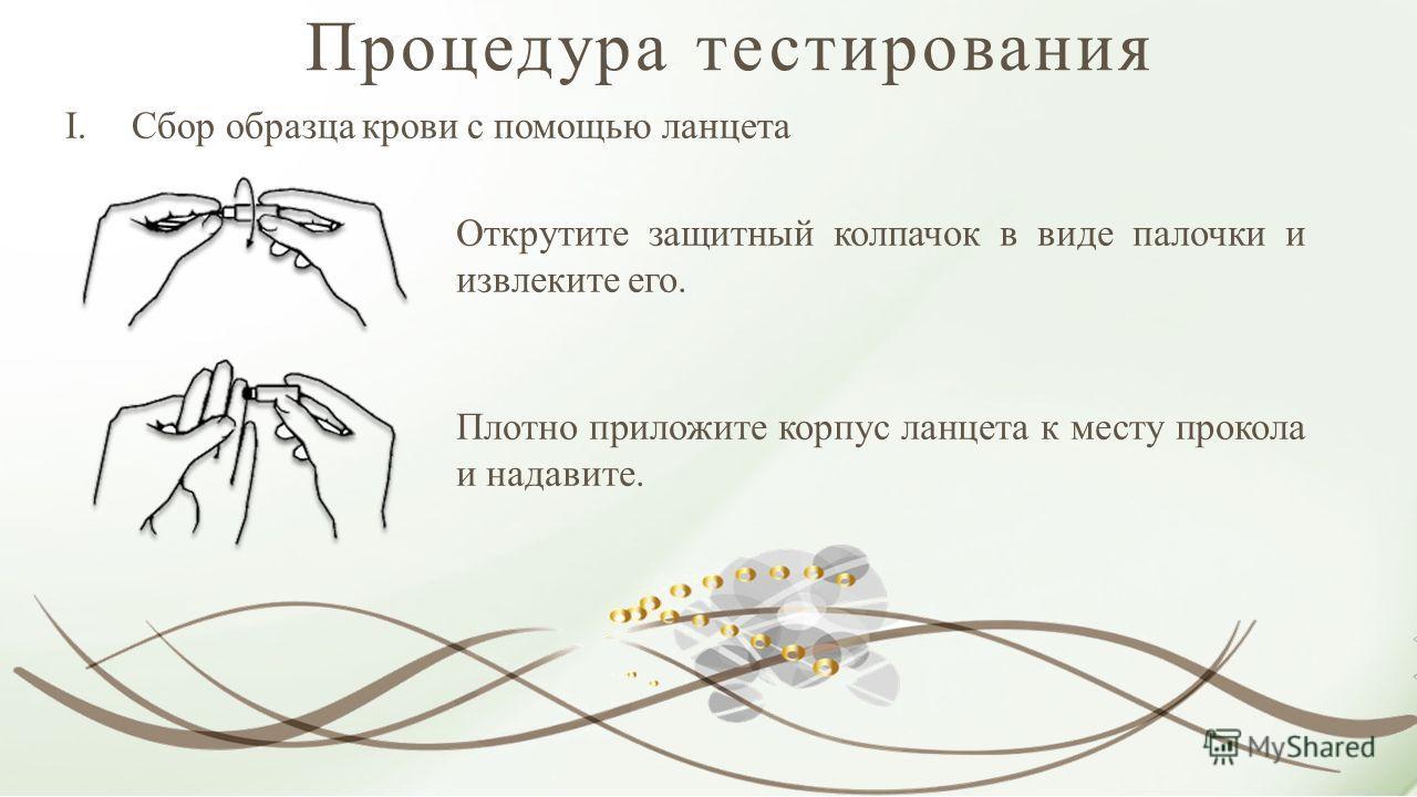 Процедура тестирования I.Сбор образца крови с помощью ланцета Открутите защитный колпачок в виде палочки и извлеките его. Плотно приложите корпус ланцета к месту прокола и надавите.
