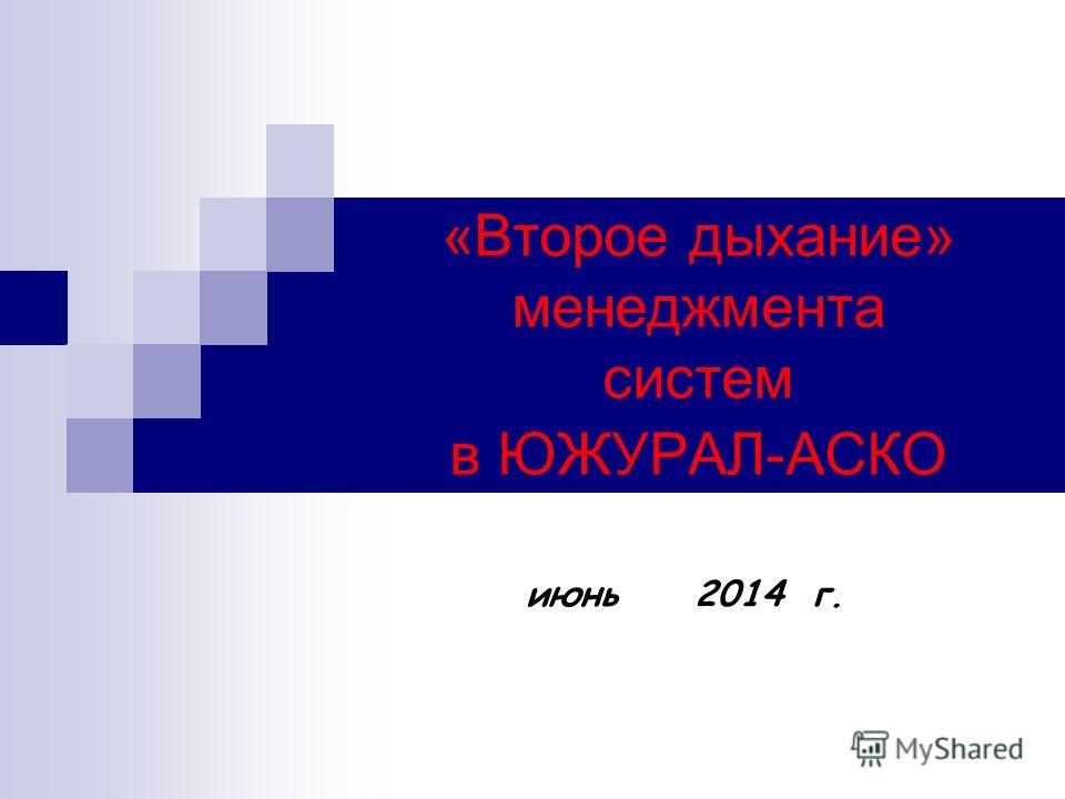 «Второе дыхание» менеджмента систем в ЮЖУРАЛ-АСКО июнь 2014 г.