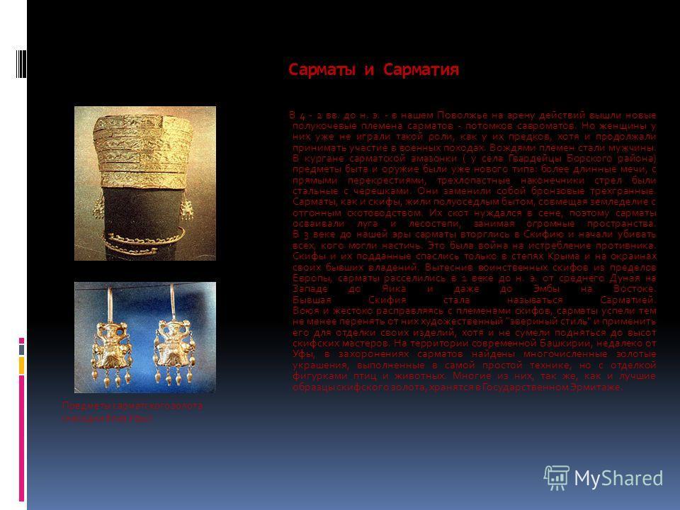 Сарматы и Сарматия Предметы сарматского золота (находки близ Уфы) В 4 - 2 вв. до н. э. - в нашем Поволжье на арену действий вышли новые полукочевые племена сарматов - потомков сарматов. Но женщины у них уже не играли такой роли, как у их предков, хот