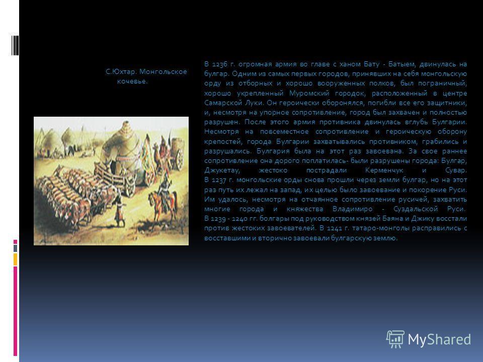 В 1236 г. огромная армия во главе с ханом Бату - Батыем, двинулась на булгар. Одним из самых первых городов, принявших на себя монгольскую орду из отборных и хорошо вооруженных полков, был пограничный, хорошо укрепленный Муромский городок, расположен