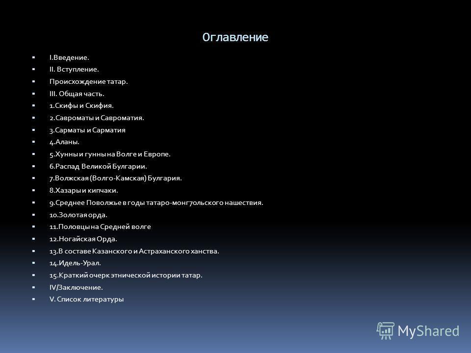 Оглавление I.Введение. II. Вступление. Происхождение татар. III. Общая часть. 1. Скифы и Скифия. 2. Савроматы и Савроматия. 3. Сарматы и Сарматия 4.Аланы. 5. Хунны и гунны на Волге и Европе. 6. Распад Великой Булгарии. 7. Волжская (Волго-Камская) Бул