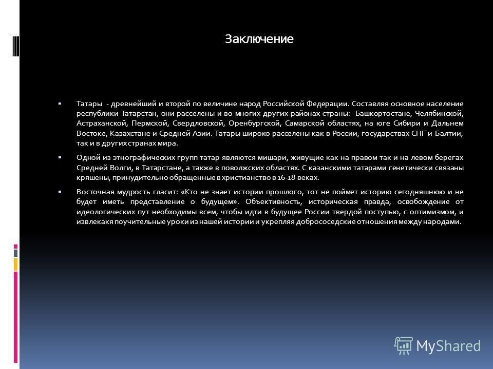 Заключение Татары - древнейший и второй по величине народ Российской Федерации. Составляя основное население республики Татарстан, они расселены и во многих других районах страны: Башкортостане, Челябинской, Астраханской, Пермской, Свердловской, Орен