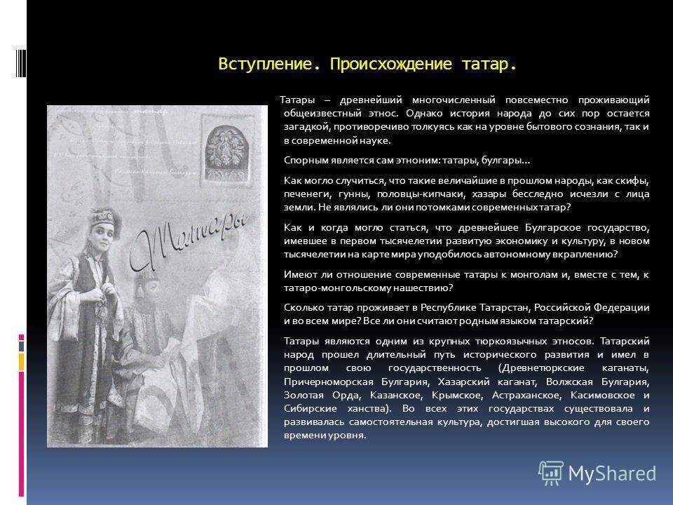 Вступление. Происхождение татар. Татары – древнейший многочисленный повсеместно проживающий общеизвестный этнос. Однако история народа до сих пор остается загадкой, противоречиво толкуясь как на уровне бытового сознания, так и в современной науке. Сп