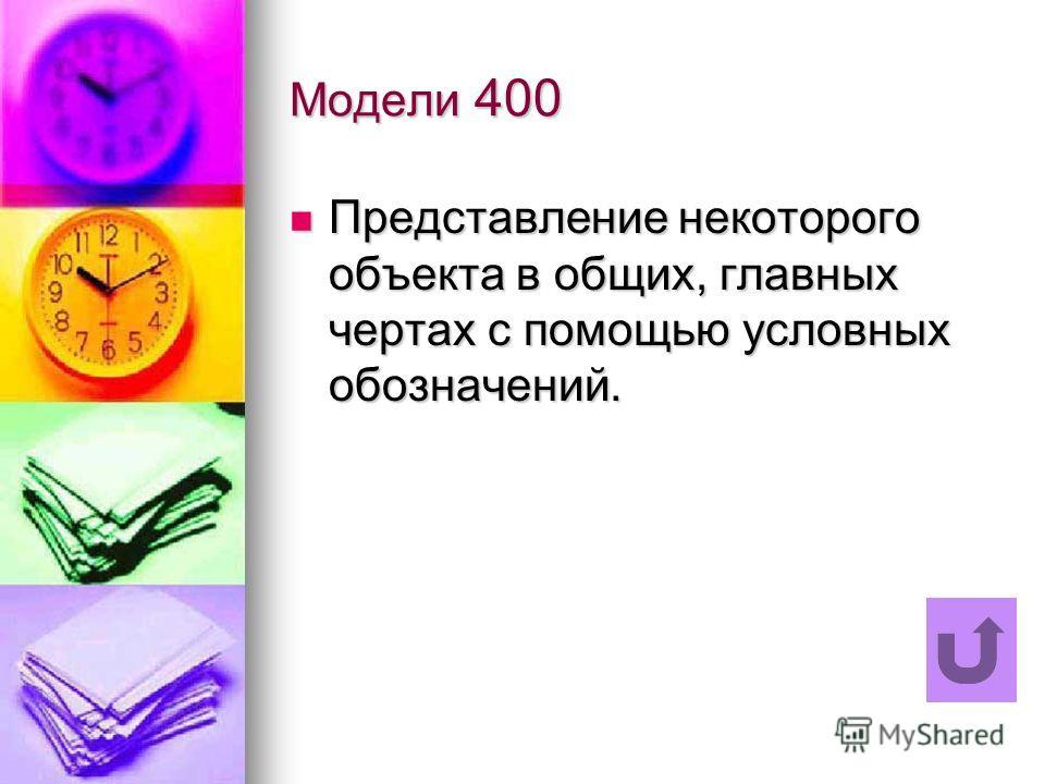 Модели 400 Представление некоторого объекта в общих, главных чертах с помощью условных обозначений. Представление некоторого объекта в общих, главных чертах с помощью условных обозначений.
