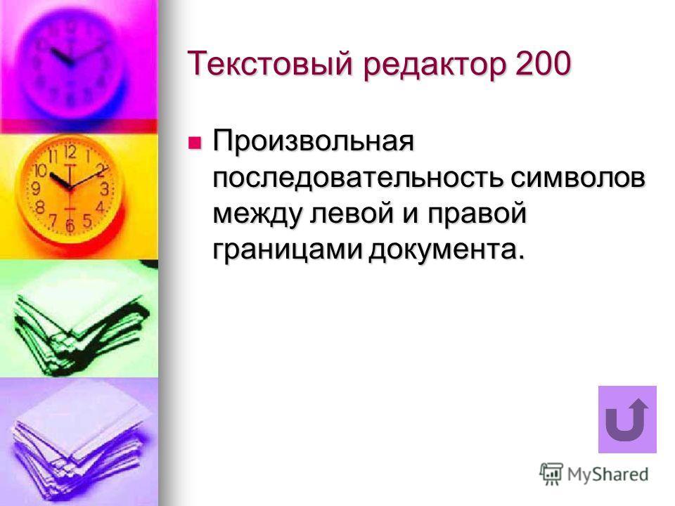 Текстовый редактор 200 Произвольная последовательность символов между левой и правой границами документа. Произвольная последовательность символов между левой и правой границами документа.
