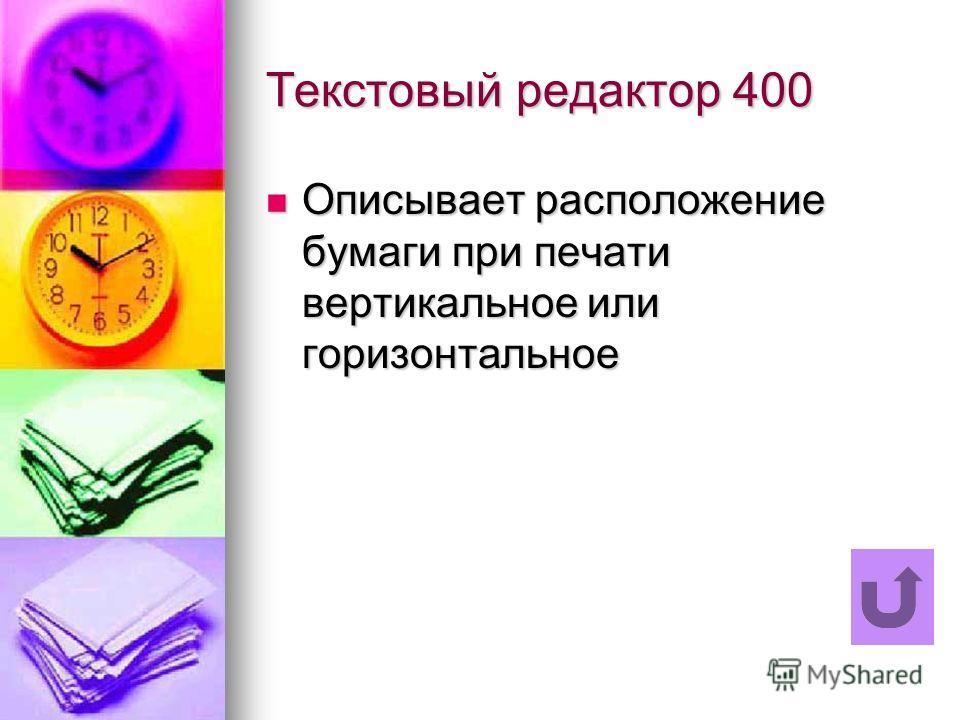 Текстовый редактор 400 Описывает расположение бумаги при печати вертикальное или горизонтальное Описывает расположение бумаги при печати вертикальное или горизонтальное