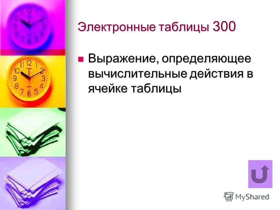 Электронные таблицы 300 Выражение, определяющее вычислительные действия в ячейке таблицы Выражение, определяющее вычислительные действия в ячейке таблицы