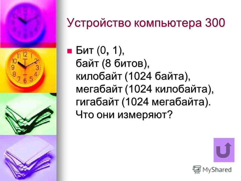 Устройство компьютера 300 Бит, 1), байт (8 битов), килобайт (1024 байта), мегабайт (1024 килобайта), гигабайт (1024 мегабайта). Что они измеряют? Бит (0, 1), байт (8 битов), килобайт (1024 байта), мегабайт (1024 килобайта), гигабайт (1024 мегабайта).