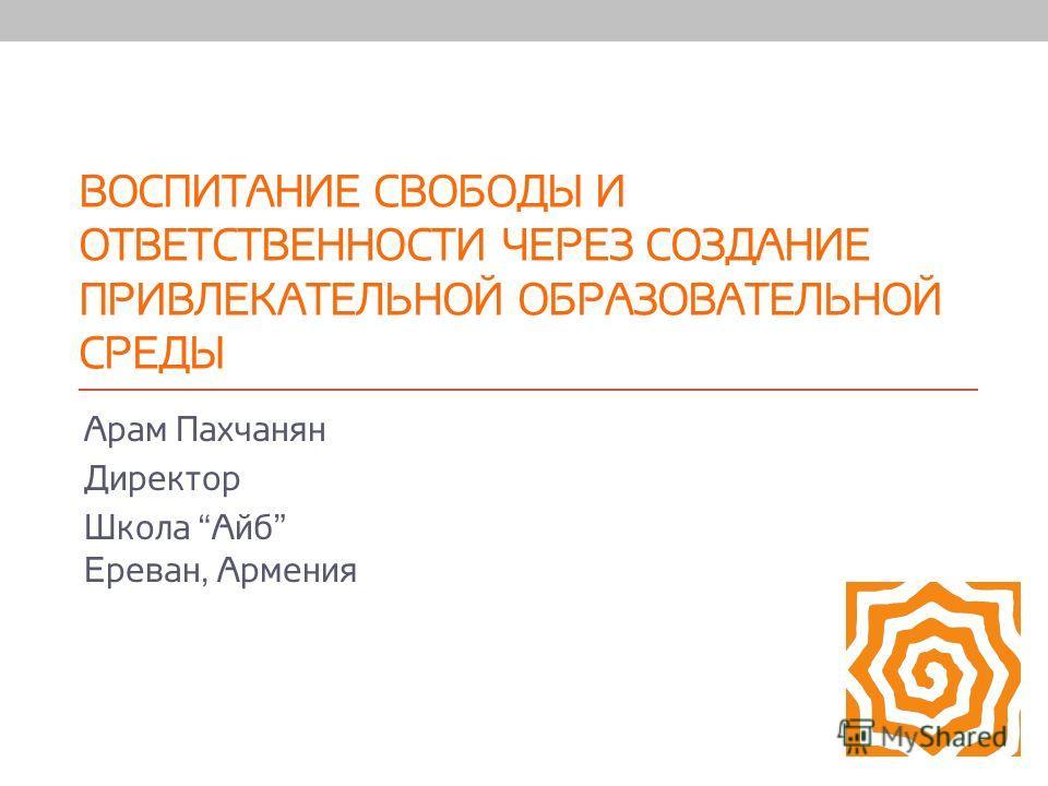 ВОСПИТАНИЕ СВОБОДЫ И ОТВЕТСТВЕННОСТИ ЧЕРЕЗ СОЗДАНИЕ ПРИВЛЕКАТЕЛЬНОЙ ОБРАЗОВАТЕЛЬНОЙ СРЕДЫ Арам Пахчанян Директор Школа Айб Ереван, Армения
