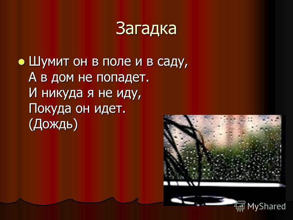 Загадка Шумит он в поле и в саду, А в дом не попадет. И никуда я не иду, Покуда он идет. (Дождь) Шумит он в поле и в саду, А в дом не попадет. И никуда я не иду, Покуда он идет. (Дождь)