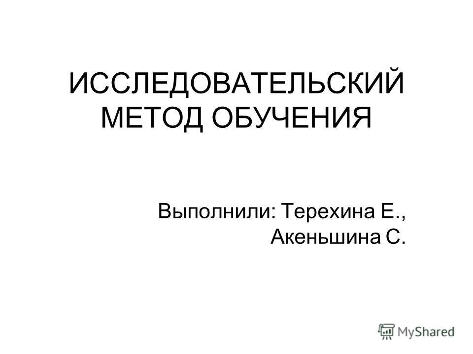 ИССЛЕДОВАТЕЛЬСКИЙ МЕТОД ОБУЧЕНИЯ Выполнили: Терехина Е., Акеньшина С.