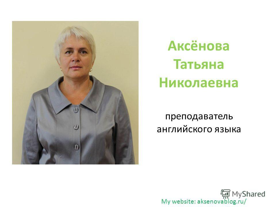 Аксёнова Татьяна Николаевна преподаватель английского языка My website: aksenovablog.ru/