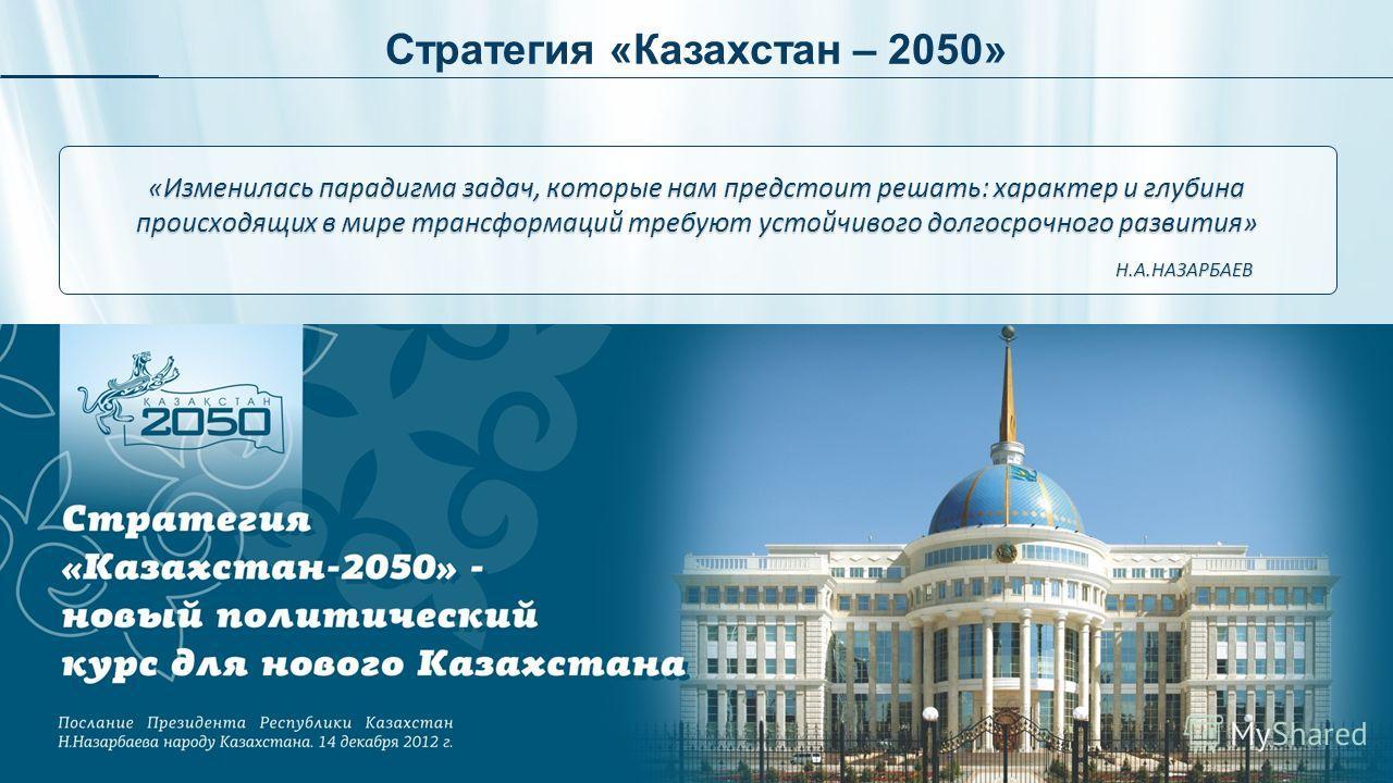 Стратегия «Казахстан – 2050» «Изменилась парадигма задач, которые нам предстоит решать: характер и глубина происходящих в мире трансформаций требуют устойчивого долгосрочного развития» Н.А.НАЗАРБАЕВ