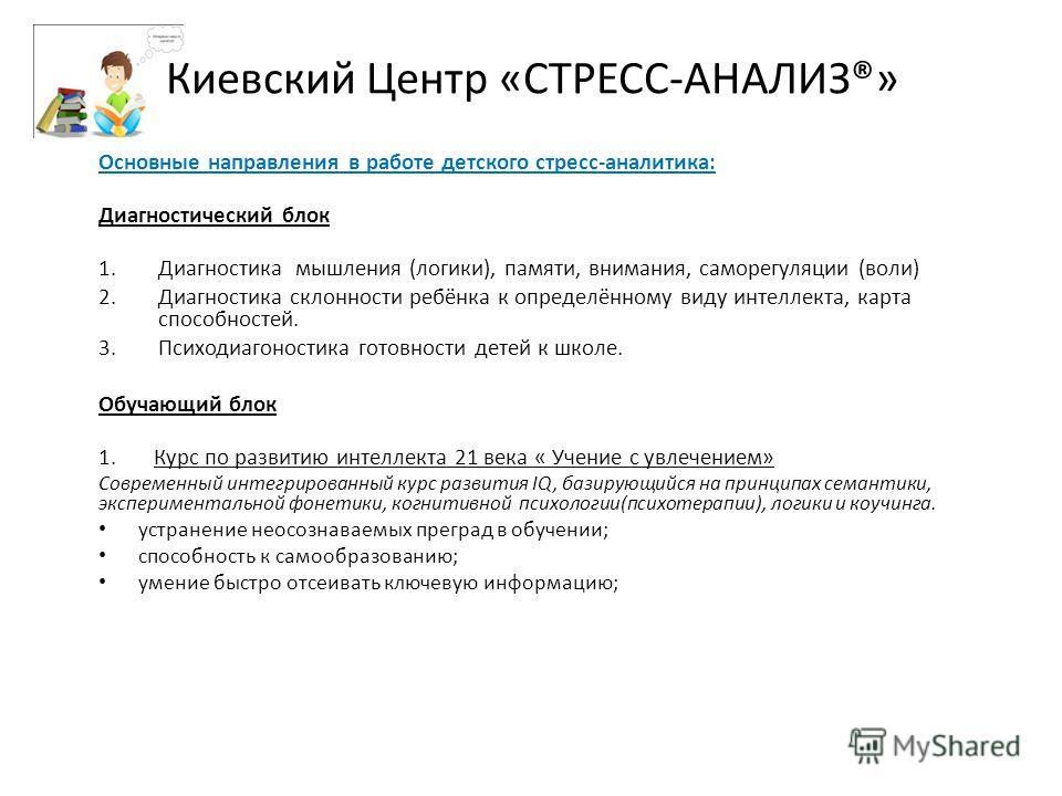Киевский Центр «СТРЕСС-АНАЛИЗ®» Основные направления в работе детского стресс-аналитика: Диагностический блок 1. Диагностика мышления (логики), памяти, внимания, саморегуляции (воли) 2. Диагностика склонности ребёнка к определённому виду интеллекта,