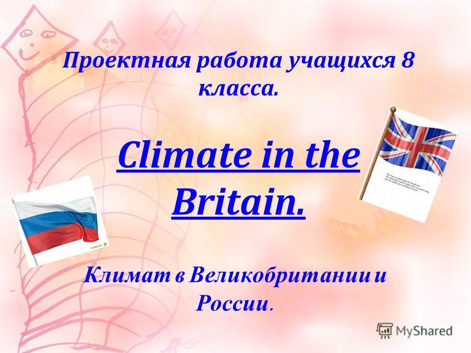 Проектная работа учащихся 8 класса. Climate in the Britain. Климат в Великобритании и России.
