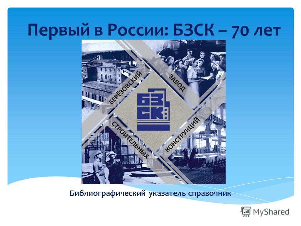 Первый в России: БЗСК – 70 лет Библиографический указатель-справочник