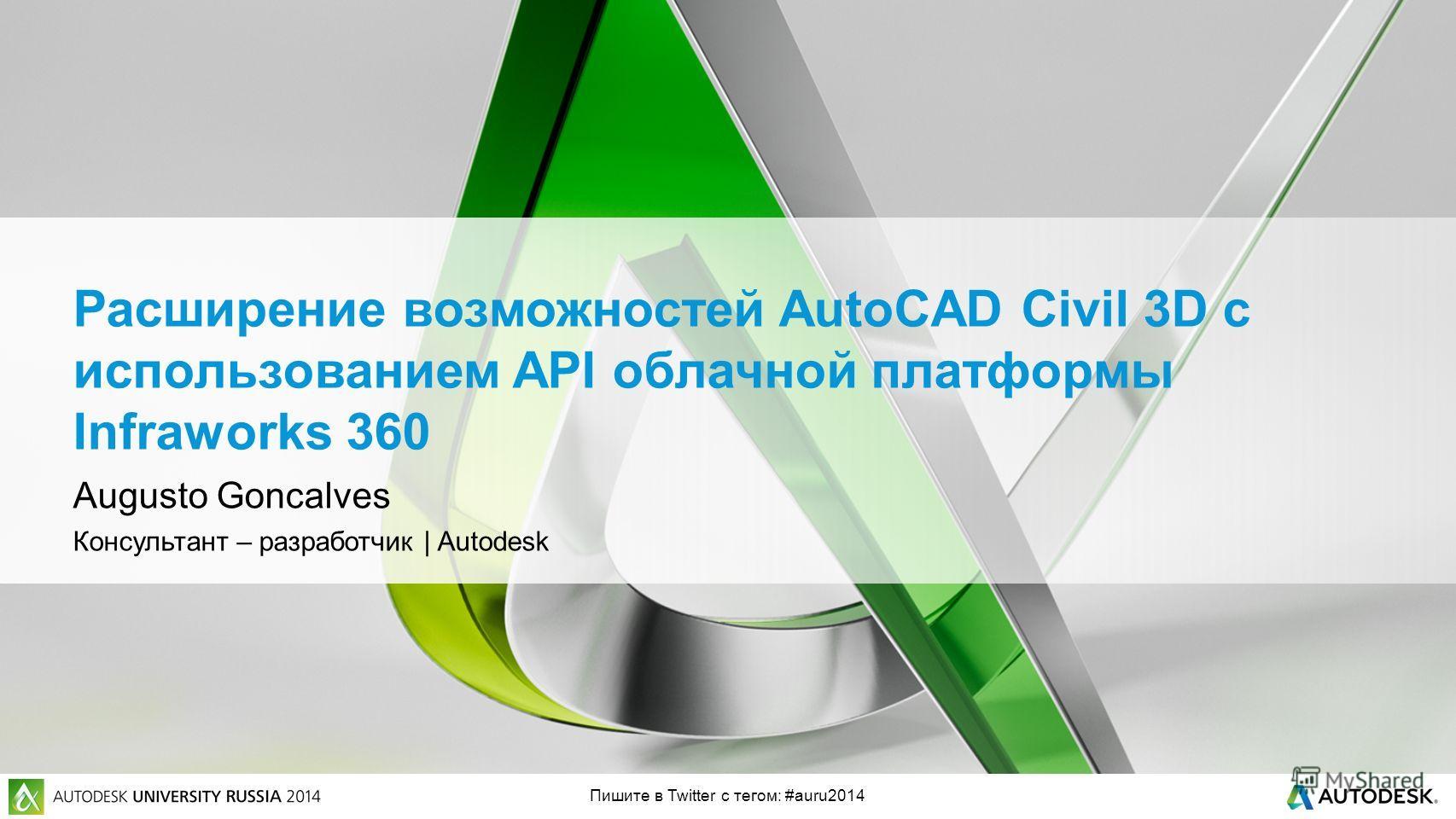 Пишите в Twitter с тегом: #auru2014 Расширение возможностей AutoCAD Civil 3D с использованием API облачной платформы Infraworks 360 Augusto Goncalves Консультант – разработчик | Autodesk