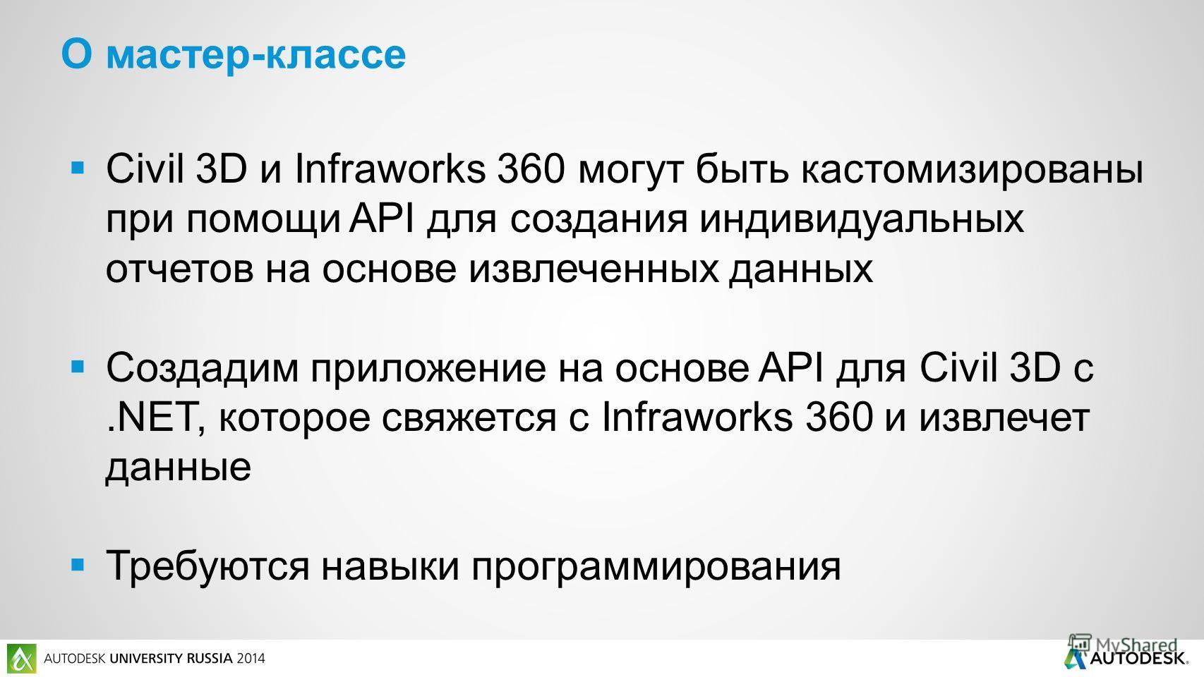 Civil 3D и Infraworks 360 могут быть кастомизированы при помощи API для создания индивидуальных отчетов на основе извлеченных данных Создадим приложение на основе API для Civil 3D с.NET, которое свяжется с Infraworks 360 и извлечет данные Требуются н