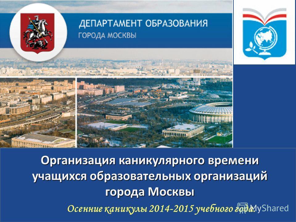 Осенние каникулы 2014-2015 учебного года. Организация каникулярного времени учащихся образовательных организаций города Москвы