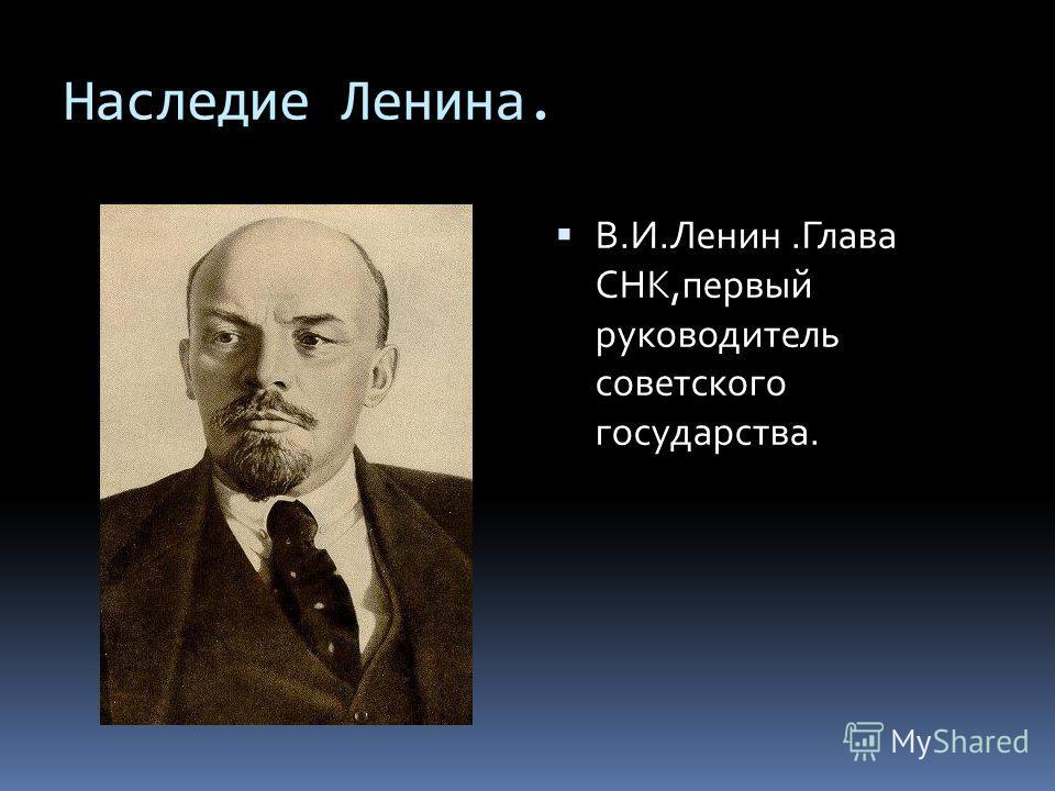 Наследие Ленина. В.И.Ленин.Глава СНК,первый руководитель советского государства.