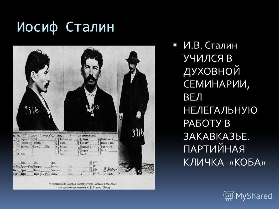 Иосиф Сталин И.В. Сталин УЧИЛСЯ В ДУХОВНОЙ СЕМИНАРИИ, ВЕЛ НЕЛЕГАЛЬНУЮ РАБОТУ В ЗАКАВКАЗЬЕ. ПАРТИЙНАЯ КЛИЧКА «КОБА»