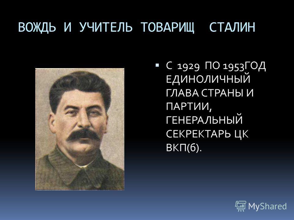 ВОЖДЬ И УЧИТЕЛЬ ТОВАРИЩ СТАЛИН С 1929 ПО 1953ГОД ЕДИНОЛИЧНЫЙ ГЛАВА СТРАНЫ И ПАРТИИ, ГЕНЕРАЛЬНЫЙ СЕКРЕКТАРЬ ЦК ВКП(б).