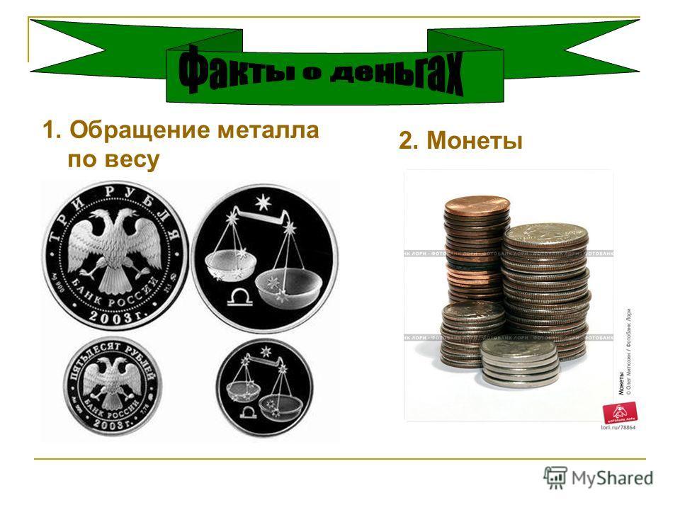 1. Обращение металла по весу 2. Монеты