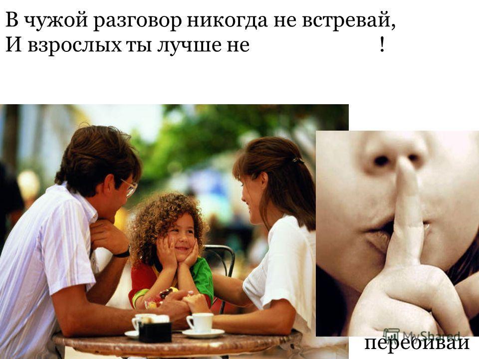 В чужой разговор никогда не встревай, И взрослых ты лучше не ! забывай перебивай
