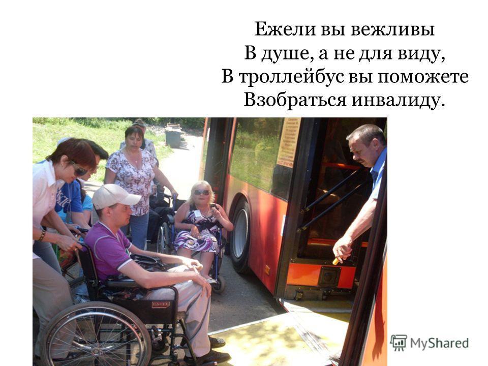 Ежели вы вежливы В душе, а не для виду, В троллейбус вы поможете Взобраться инвалиду.