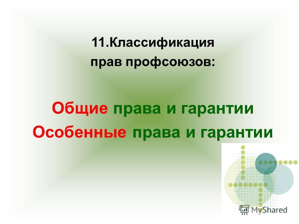 11. Классификация прав профсоюзов: Общие права и гарантии Особенные права и гарантии