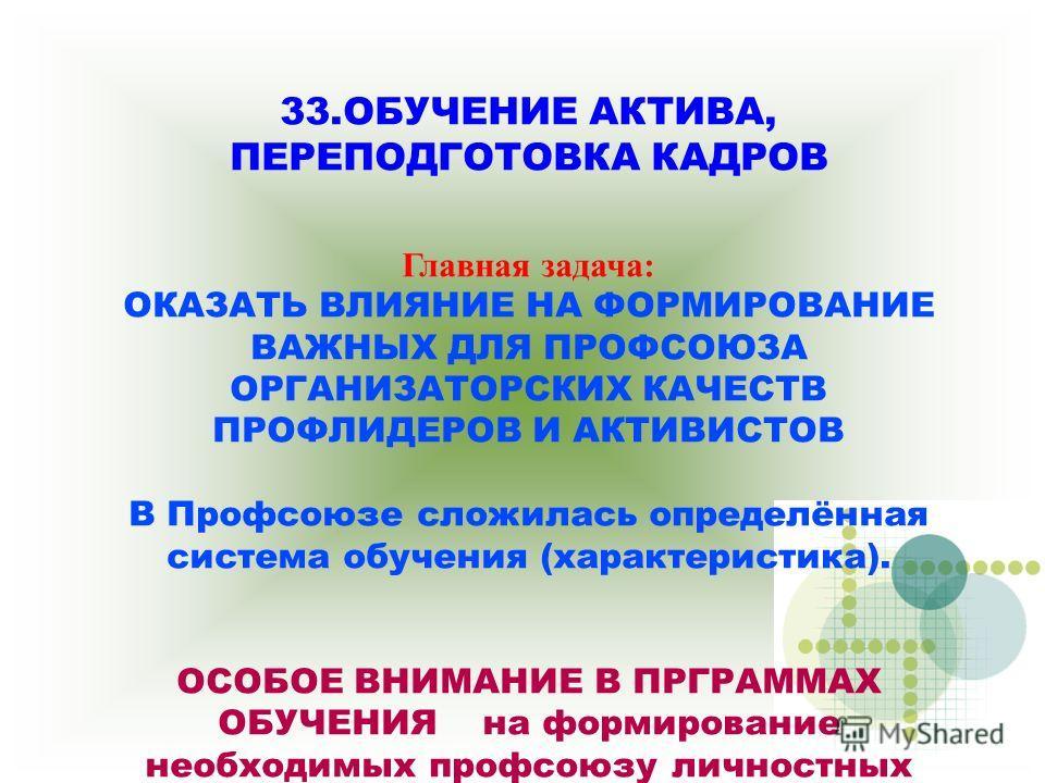 33. ОБУЧЕНИЕ АКТИВА, ПЕРЕПОДГОТОВКА КАДРОВ Главная задача: ОКАЗАТЬ ВЛИЯНИЕ НА ФОРМИРОВАНИЕ ВАЖНЫХ ДЛЯ ПРОФСОЮЗА ОРГАНИЗАТОРСКИХ КАЧЕСТВ ПРОФЛИДЕРОВ И АКТИВИСТОВ В Профсоюзе сложилась определённая система обручения (характеристика). ОСОБОЕ ВНИМАНИЕ В