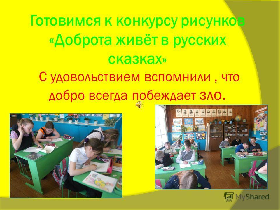 Готовимся к конкурсу рисунков «Доброта живёт в русских сказках » С удовольствием вспомнили, что добро всегда побеждает зло.