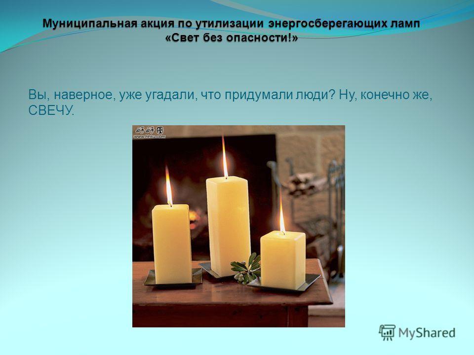 Вы, наверное, уже угадали, что придумали люди? Ну, конечно же, СВЕЧУ. Муниципальная акция по утилизации энергосберегающих ламп «Свет без опасности!»