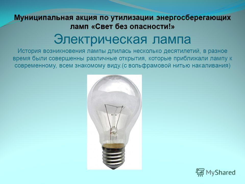 Муниципальная акция по утилизации энергосберегающих ламп «Свет без опасности!» Муниципальная акция по утилизации энергосберегающих ламп «Свет без опасности!» Электрическая лампа История возникновения лампы длилась несколько десятилетий, в разное врем