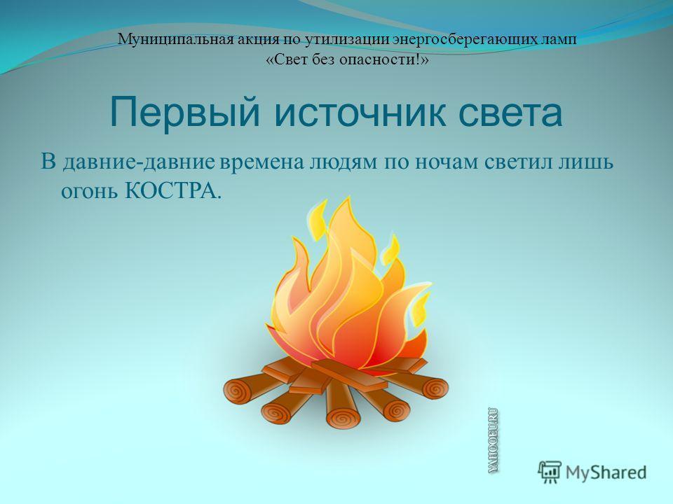 Первый источник света В давние-давние времена людям по ночам светил лишь огонь КОСТРА. Муниципальная акция по утилизации энергосберегающих ламп «Свет без опасности!»
