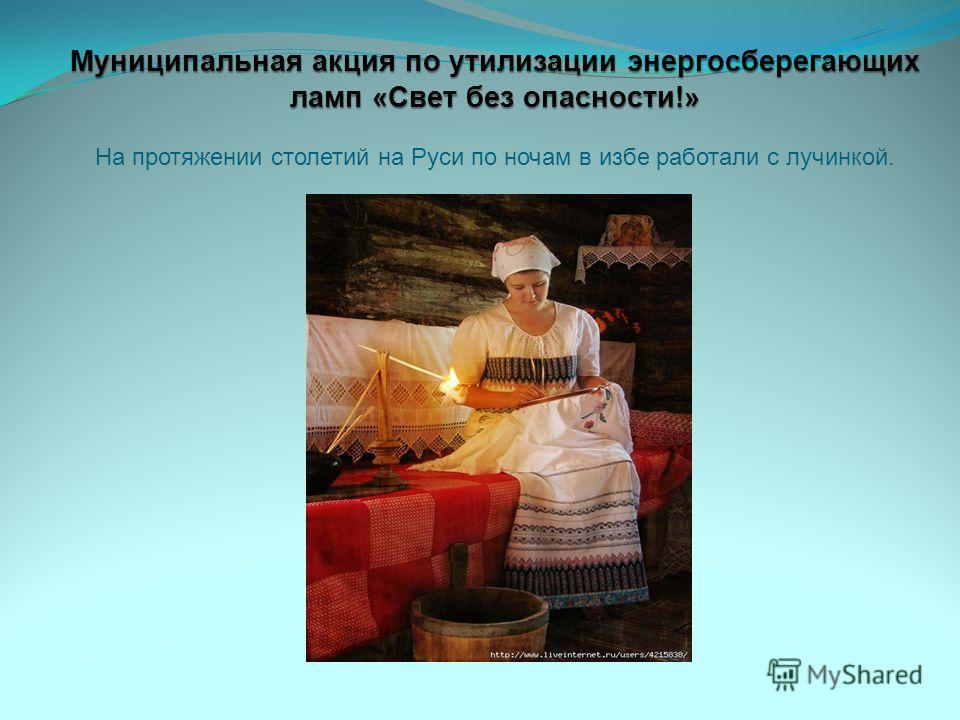 Муниципальная акция по утилизации энергосберегающих ламп «Свет без опасности!» Муниципальная акция по утилизации энергосберегающих ламп «Свет без опасности!» На протяжении столетий на Руси по ночам в избе работали с лучинкой.