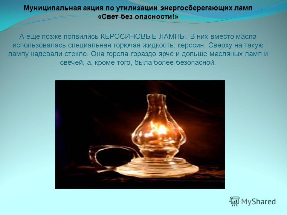 Муниципальная акция по утилизации энергосберегающих ламп «Свет без опасности!» Муниципальная акция по утилизации энергосберегающих ламп «Свет без опасности!» А еще позже появились КЕРОСИНОВЫЕ ЛАМПЫ. В них вместо масла использовалась специальная горюч