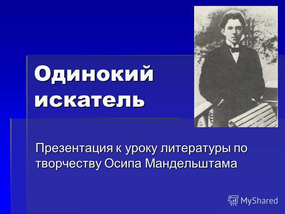 Одинокий искатель Презентация к уроку литературы по творчеству Осипа Мандельштама