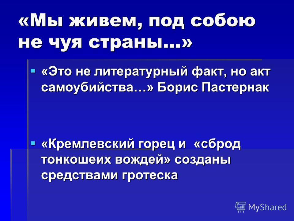 «Мы живем, под собою не чуя страны…» «Это не литературный факт, но акт самоубийства…» Борис Пастернак «Это не литературный факт, но акт самоубийства…» Борис Пастернак «Кремлевский горец и «сброд тонкошеих вождей» созданы средствами гротеска «Кремлевс