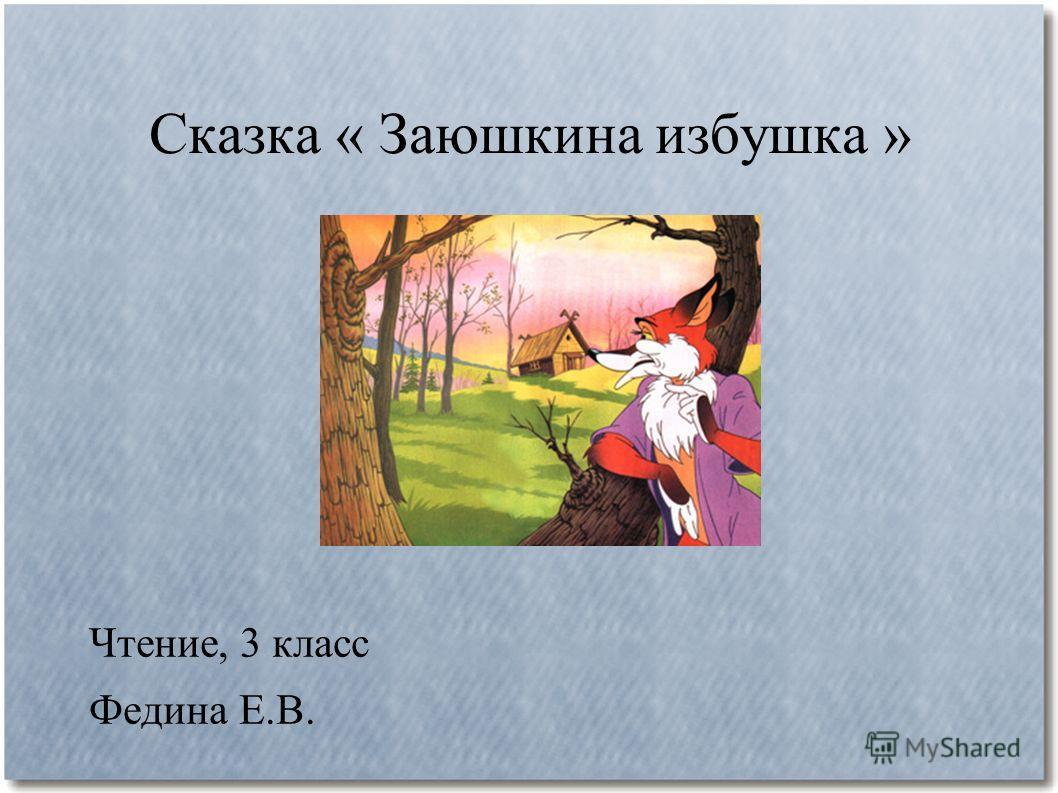 Сказка « Заюшкина избушка » Чтение, 3 класс Федина Е.В.