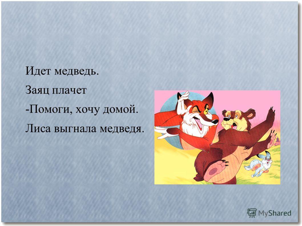 Идет медведь. Заяц плачет -Помоги, хочу домой. Лиса выгнала медведя.